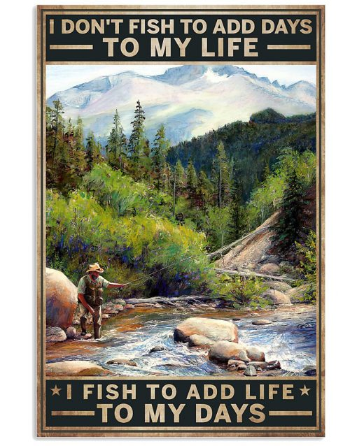 I don't fish to add days to my life I fish to add life to my days poster